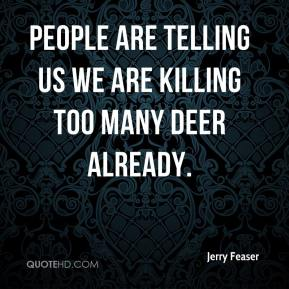 Jerry Feaser  - People are telling us we are killing too many deer already.