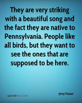 They are very striking with a beautiful song and the fact they are native to Pennsylvania. People like all birds, but they want to see the ones that are supposed to be here.
