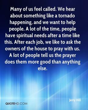 Jerry Hill  - Many of us feel called. We hear about something like a tornado happening, and we want to help people. A lot of the time, people have spiritual needs after a time like this. After each job, we like to ask the owners of the house to pray with us. A lot of people tell us the prayer does them more good than anything else.