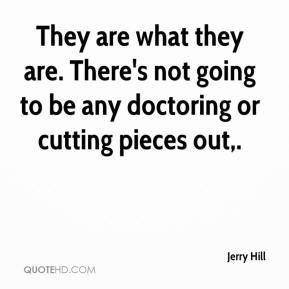Jerry Hill  - They are what they are. There's not going to be any doctoring or cutting pieces out.