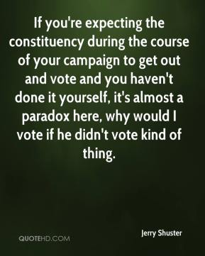 Jerry Shuster  - If you're expecting the constituency during the course of your campaign to get out and vote and you haven't done it yourself, it's almost a paradox here, why would I vote if he didn't vote kind of thing.