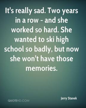 Jerry Stanek  - It's really sad. Two years in a row - and she worked so hard. She wanted to ski high school so badly, but now she won't have those memories.