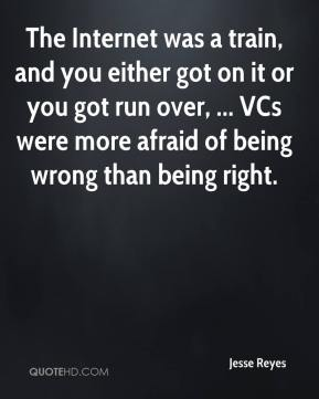 Jesse Reyes  - The Internet was a train, and you either got on it or you got run over, ... VCs were more afraid of being wrong than being right.