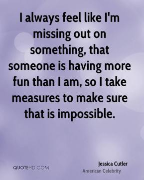 Jessica Cutler - I always feel like I'm missing out on something, that someone is having more fun than I am, so I take measures to make sure that is impossible.