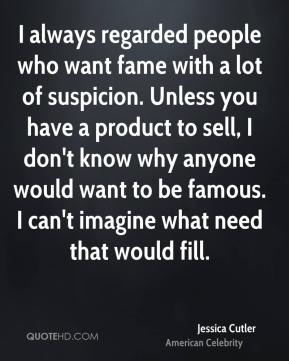 Jessica Cutler - I always regarded people who want fame with a lot of suspicion. Unless you have a product to sell, I don't know why anyone would want to be famous. I can't imagine what need that would fill.