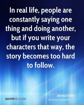 Jessica Cutler - In real life, people are constantly saying one thing and doing another, but if you write your characters that way, the story becomes too hard to follow.