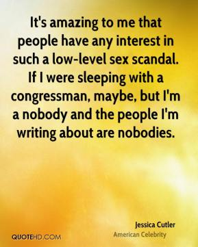 Jessica Cutler - It's amazing to me that people have any interest in such a low-level sex scandal. If I were sleeping with a congressman, maybe, but I'm a nobody and the people I'm writing about are nobodies.