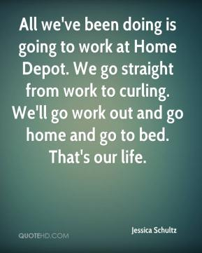 Jessica Schultz  - All we've been doing is going to work at Home Depot. We go straight from work to curling. We'll go work out and go home and go to bed. That's our life.