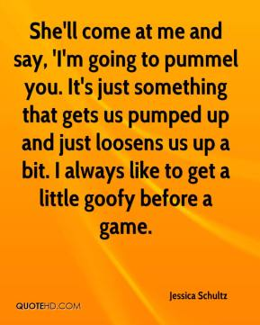 Jessica Schultz  - She'll come at me and say, 'I'm going to pummel you. It's just something that gets us pumped up and just loosens us up a bit. I always like to get a little goofy before a game.