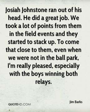 Jim Barks  - Josiah Johnstone ran out of his head. He did a great job. We took a lot of points from them in the field events and they started to stack up. To come that close to them, even when we were not in the ball park, I'm really pleased, especially with the boys winning both relays.