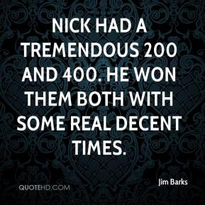 Jim Barks  - Nick had a tremendous 200 and 400. He won them both with some real decent times.