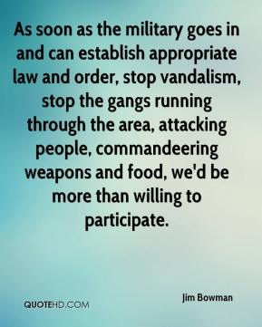 Jim Bowman  - As soon as the military goes in and can establish appropriate law and order, stop vandalism, stop the gangs running through the area, attacking people, commandeering weapons and food, we'd be more than willing to participate.