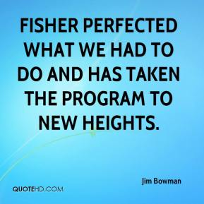 Jim Bowman  - Fisher perfected what we had to do and has taken the program to new heights.