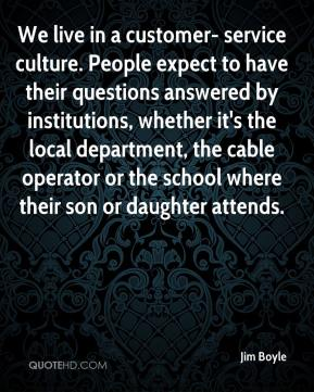 We live in a customer- service culture. People expect to have their questions answered by institutions, whether it's the local department, the cable operator or the school where their son or daughter attends.