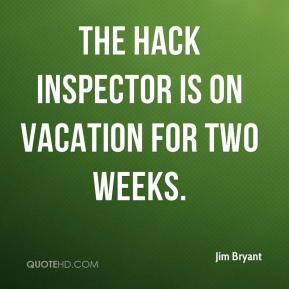 Jim Bryant  - The hack inspector is on vacation for two weeks.