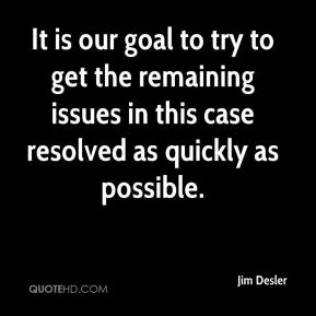 Jim Desler  - It is our goal to try to get the remaining issues in this case resolved as quickly as possible.