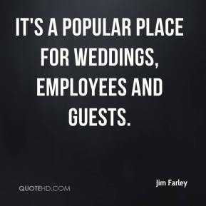 Jim Farley  - It's a popular place for weddings, employees and guests.