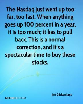 Jim Glickenhaus  - The Nasdaq just went up too far, too fast. When anything goes up 100 percent in a year, it is too much; it has to pull back. This is a normal correction, and it's a spectacular time to buy these stocks.