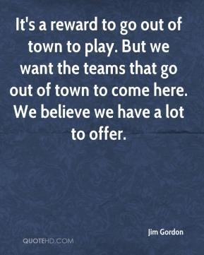 Jim Gordon  - It's a reward to go out of town to play. But we want the teams that go out of town to come here. We believe we have a lot to offer.