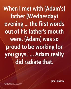 Jim Hanson  - When I met with (Adam's) father (Wednesday) evening ... the first words out of his father's mouth were, (Adam) was so proud to be working for you guys,' ... Adam really did radiate that.