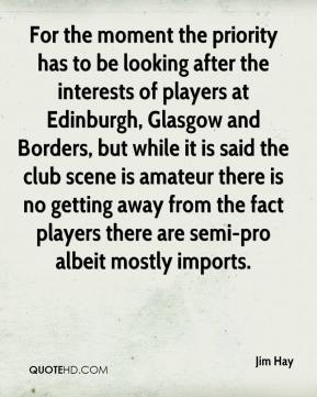 Jim Hay  - For the moment the priority has to be looking after the interests of players at Edinburgh, Glasgow and Borders, but while it is said the club scene is amateur there is no getting away from the fact players there are semi-pro albeit mostly imports.