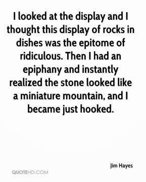 Jim Hayes  - I looked at the display and I thought this display of rocks in dishes was the epitome of ridiculous. Then I had an epiphany and instantly realized the stone looked like a miniature mountain, and I became just hooked.