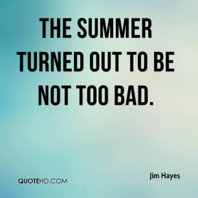 Jim Hayes  - The summer turned out to be not too bad.