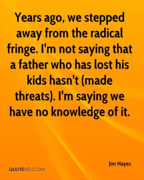 Jim Hayes  - Years ago, we stepped away from the radical fringe. I'm not saying that a father who has lost his kids hasn't (made threats). I'm saying we have no knowledge of it.