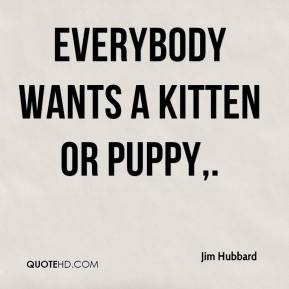 Jim Hubbard  - Everybody wants a kitten or puppy.