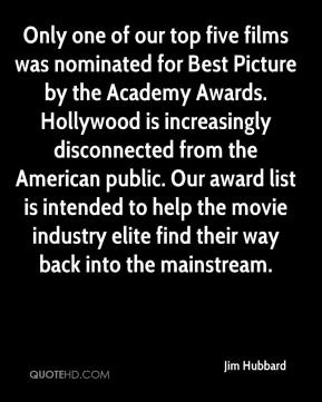 Jim Hubbard  - Only one of our top five films was nominated for Best Picture by the Academy Awards. Hollywood is increasingly disconnected from the American public. Our award list is intended to help the movie industry elite find their way back into the mainstream.