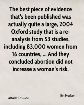 Jim Hudson  - The best piece of evidence that's been published was actually quite a large, 2004 Oxford study that is a re-analysis from 53 studies, including 83,000 women from 16 countries, ... And they concluded abortion did not increase a woman's risk.