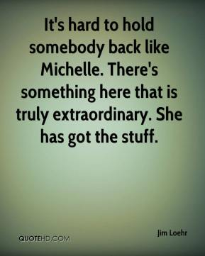 Jim Loehr  - It's hard to hold somebody back like Michelle. There's something here that is truly extraordinary. She has got the stuff.