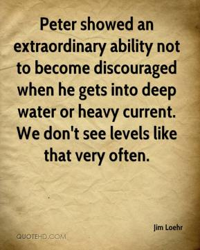Jim Loehr  - Peter showed an extraordinary ability not to become discouraged when he gets into deep water or heavy current. We don't see levels like that very often.