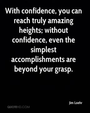 Jim Loehr  - With confidence, you can reach truly amazing heights; without confidence, even the simplest accomplishments are beyond your grasp.