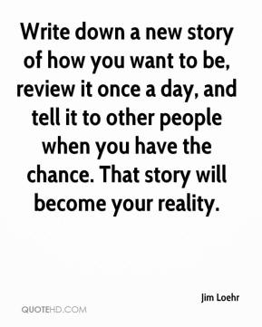 Jim Loehr  - Write down a new story of how you want to be, review it once a day, and tell it to other people when you have the chance. That story will become your reality.