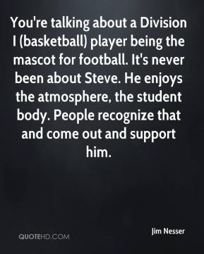 Jim Nesser  - You're talking about a Division I (basketball) player being the mascot for football. It's never been about Steve. He enjoys the atmosphere, the student body. People recognize that and come out and support him.