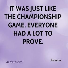 Jim Nestor  - It was just like the championship game. Everyone had a lot to prove.