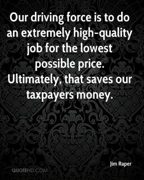 Our driving force is to do an extremely high-quality job for the lowest possible price. Ultimately, that saves our taxpayers money.