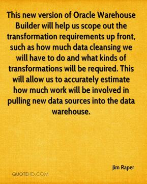 This new version of Oracle Warehouse Builder will help us scope out the transformation requirements up front, such as how much data cleansing we will have to do and what kinds of transformations will be required. This will allow us to accurately estimate how much work will be involved in pulling new data sources into the data warehouse.