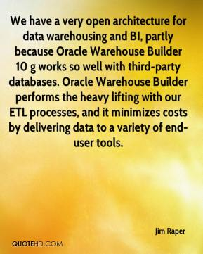 We have a very open architecture for data warehousing and BI, partly because Oracle Warehouse Builder 10 g works so well with third-party databases. Oracle Warehouse Builder performs the heavy lifting with our ETL processes, and it minimizes costs by delivering data to a variety of end-user tools.