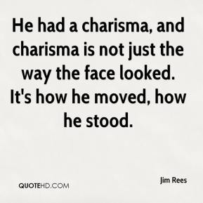 He had a charisma, and charisma is not just the way the face looked. It's how he moved, how he stood.