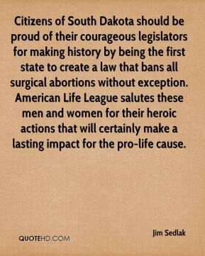 Jim Sedlak  - Citizens of South Dakota should be proud of their courageous legislators for making history by being the first state to create a law that bans all surgical abortions without exception. American Life League salutes these men and women for their heroic actions that will certainly make a lasting impact for the pro-life cause.