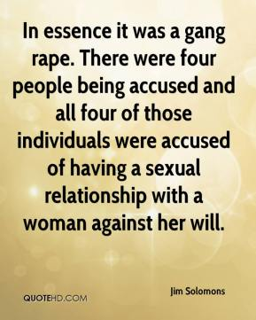 Jim Solomons  - In essence it was a gang rape. There were four people being accused and all four of those individuals were accused of having a sexual relationship with a woman against her will.