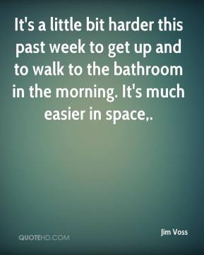 Jim Voss  - It's a little bit harder this past week to get up and to walk to the bathroom in the morning. It's much easier in space.