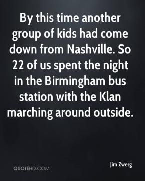 By this time another group of kids had come down from Nashville. So 22 of us spent the night in the Birmingham bus station with the Klan marching around outside.
