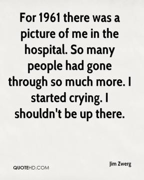 For 1961 there was a picture of me in the hospital. So many people had gone through so much more. I started crying. I shouldn't be up there.