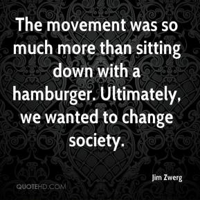 Jim Zwerg  - The movement was so much more than sitting down with a hamburger. Ultimately, we wanted to change society.