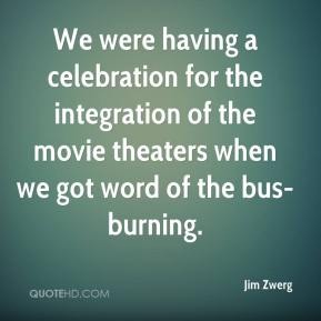 Jim Zwerg  - We were having a celebration for the integration of the movie theaters when we got word of the bus-burning.