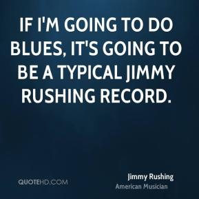 Jimmy Rushing - If I'm going to do blues, it's going to be a typical Jimmy Rushing record.