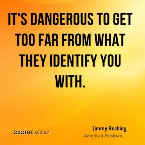 Jimmy Rushing - It's dangerous to get too far from what they identify you with.